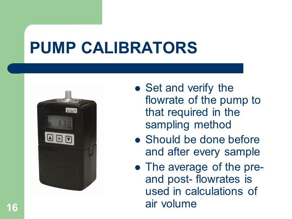 PUMP CALIBRATORS Set and verify the flowrate of the pump to that required in the sampling method. Should be done before and after every sample.