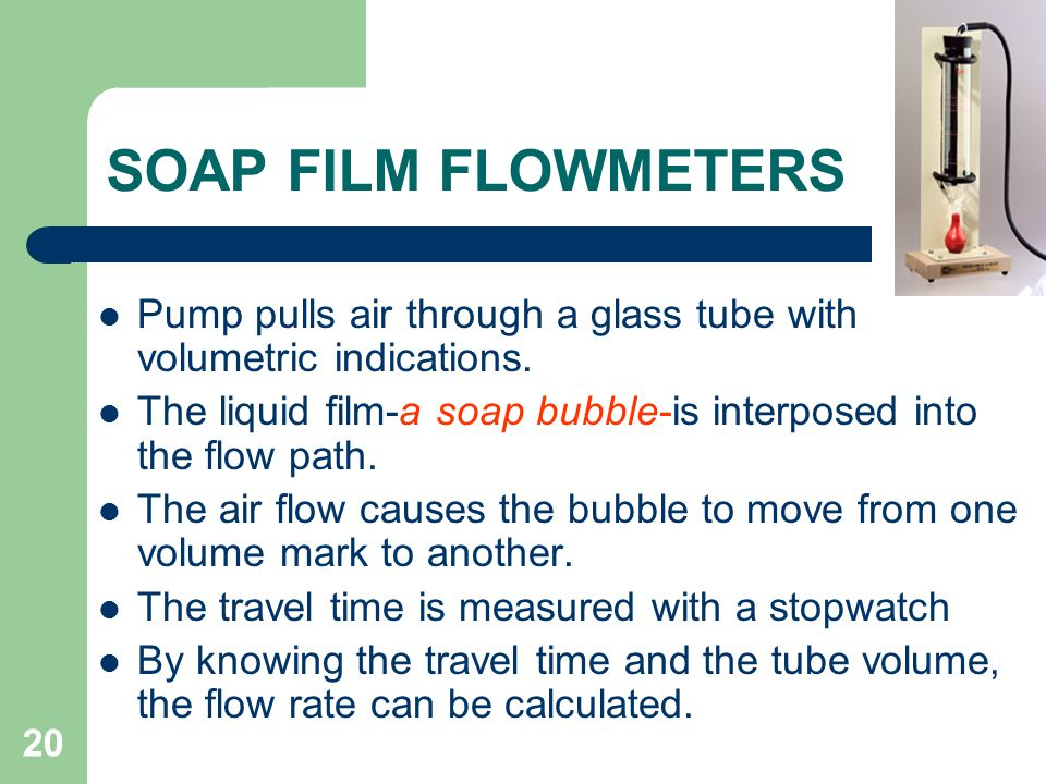 SOAP FILM FLOWMETERS Pump pulls air through a glass tube with volumetric indications.