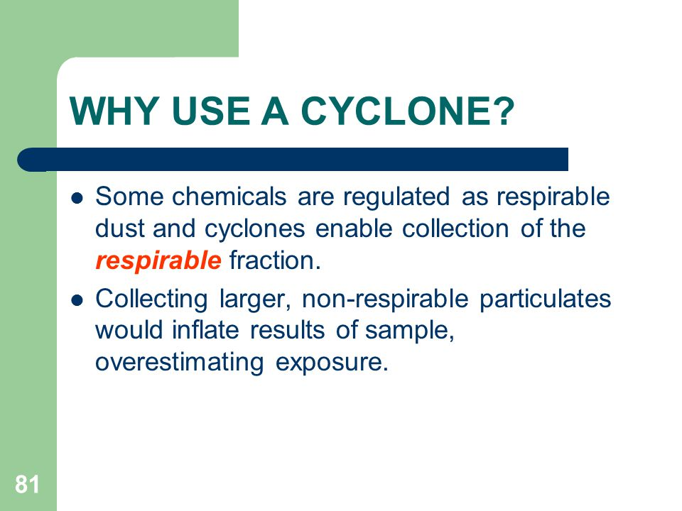 WHY USE A CYCLONE Some chemicals are regulated as respirable dust and cyclones enable collection of the respirable fraction.