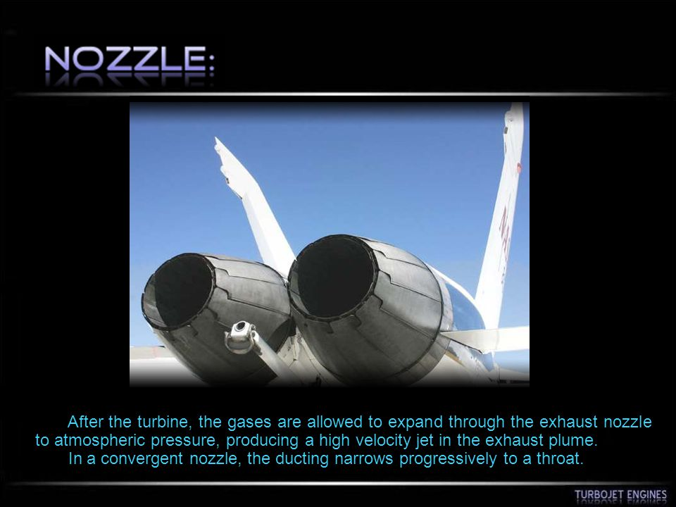 After the turbine, the gases are allowed to expand through the exhaust nozzle to atmospheric pressure, producing a high velocity jet in the exhaust plume.
