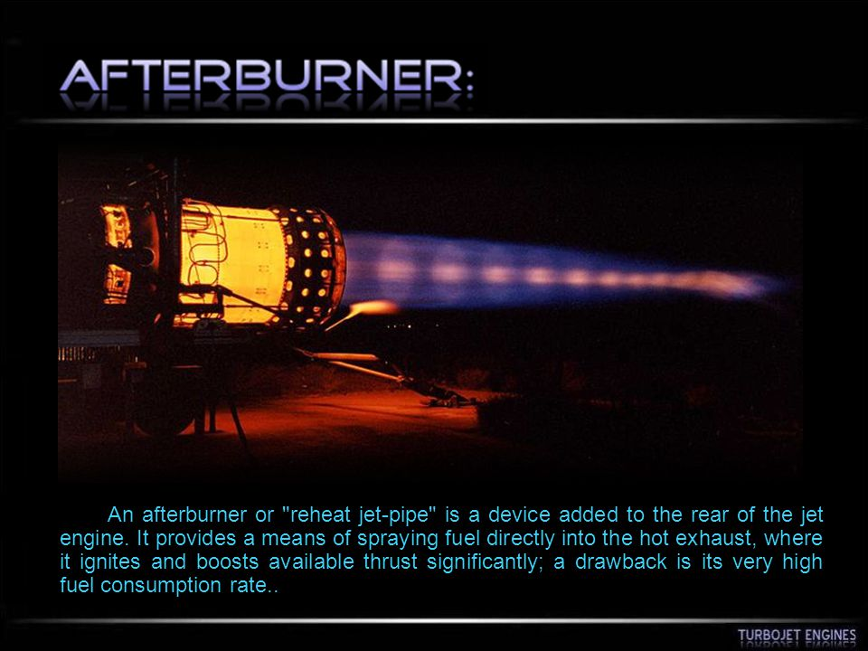 An afterburner or reheat jet-pipe is a device added to the rear of the jet engine.