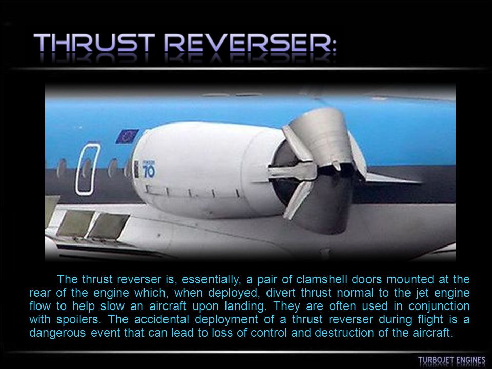 The thrust reverser is, essentially, a pair of clamshell doors mounted at the rear of the engine which, when deployed, divert thrust normal to the jet engine flow to help slow an aircraft upon landing.