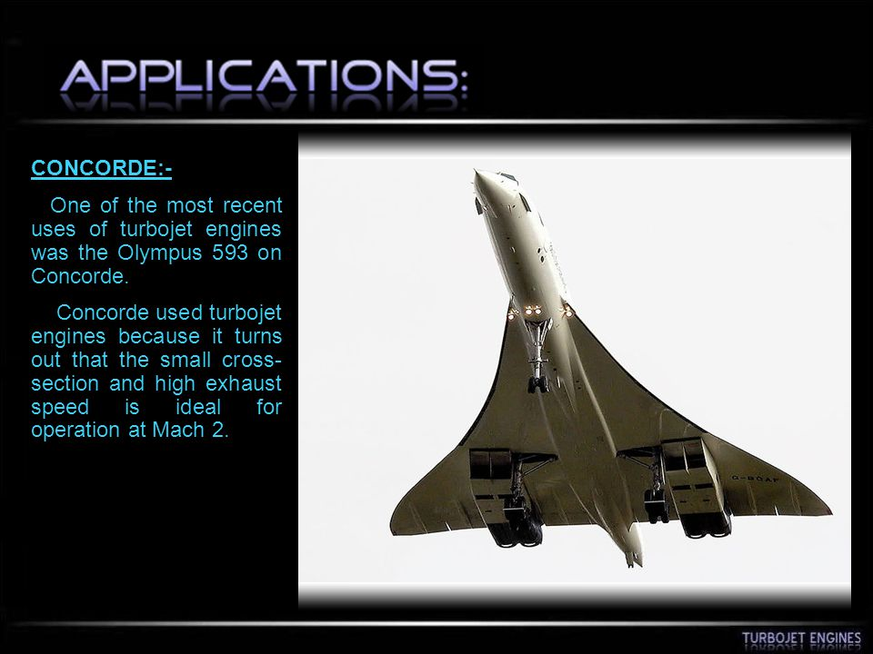 CONCORDE:- One of the most recent uses of turbojet engines was the Olympus 593 on Concorde.