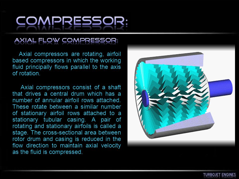 Axial compressors are rotating, airfoil based compressors in which the working fluid principally flows parallel to the axis of rotation.