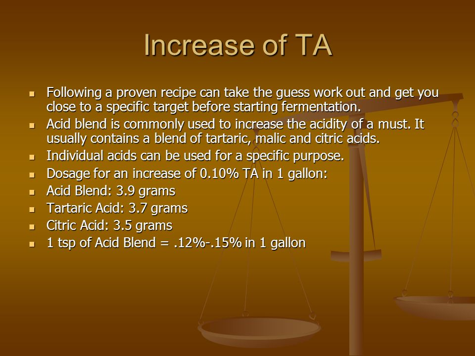 Increase of TA Following a proven recipe can take the guess work out and get you close to a specific target before starting fermentation.