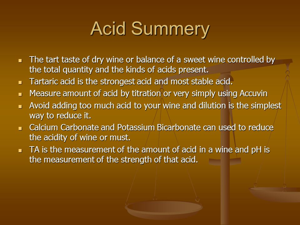 Acid Summery The tart taste of dry wine or balance of a sweet wine controlled by the total quantity and the kinds of acids present.