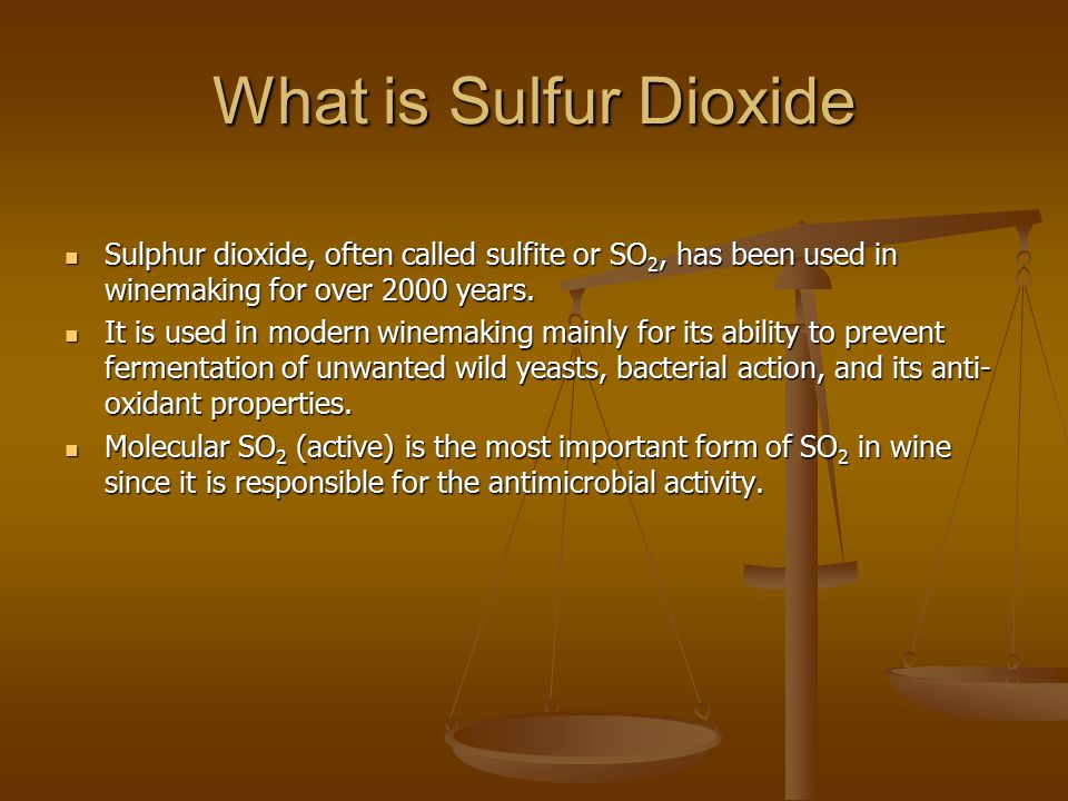 What is Sulfur Dioxide Sulphur dioxide, often called sulfite or SO2, has been used in winemaking for over 2000 years.