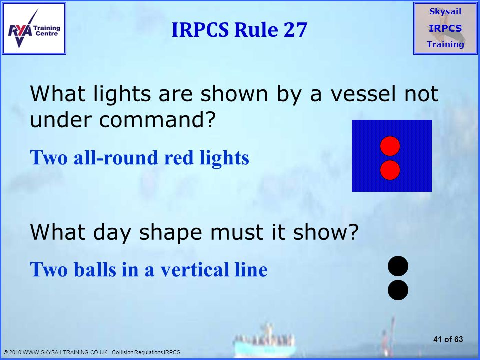 IRPCS Rule 27 What lights are shown by a vessel not under command What day shape must it show Two all-round red lights.
