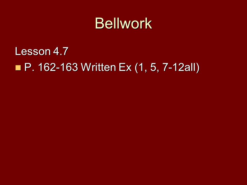 Bellwork Lesson 4.7 P. 162-163 Written Ex (1, 5, 7-12all)