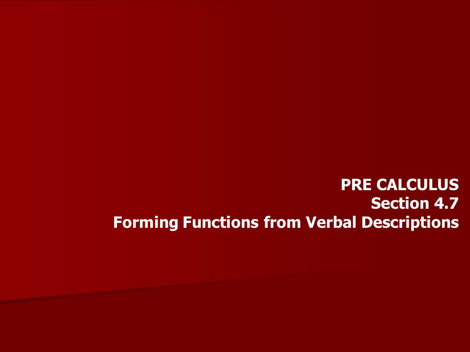 PRE CALCULUS Section 4.7 Forming Functions from Verbal Descriptions