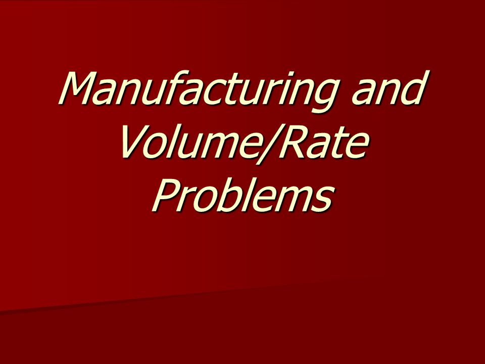 Manufacturing and Volume/Rate Problems