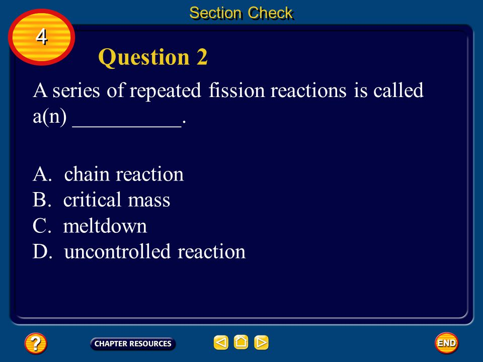 Section Check 4. Question 2. A series of repeated fission reactions is called a(n) __________. A. chain reaction.