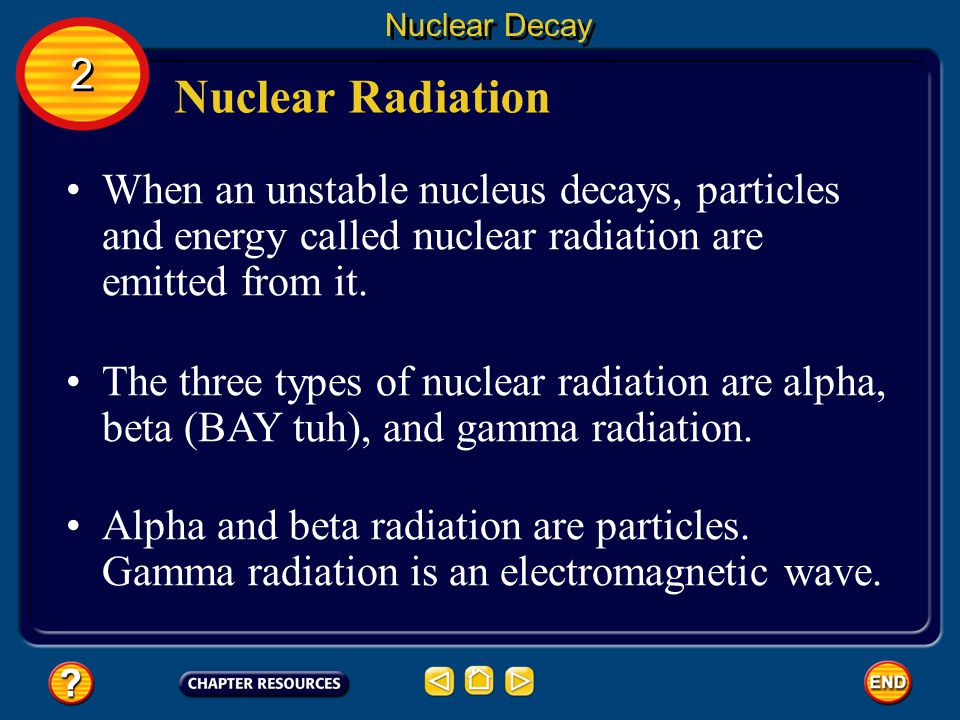Nuclear Decay 2. Nuclear Radiation. When an unstable nucleus decays, particles and energy called nuclear radiation are emitted from it.