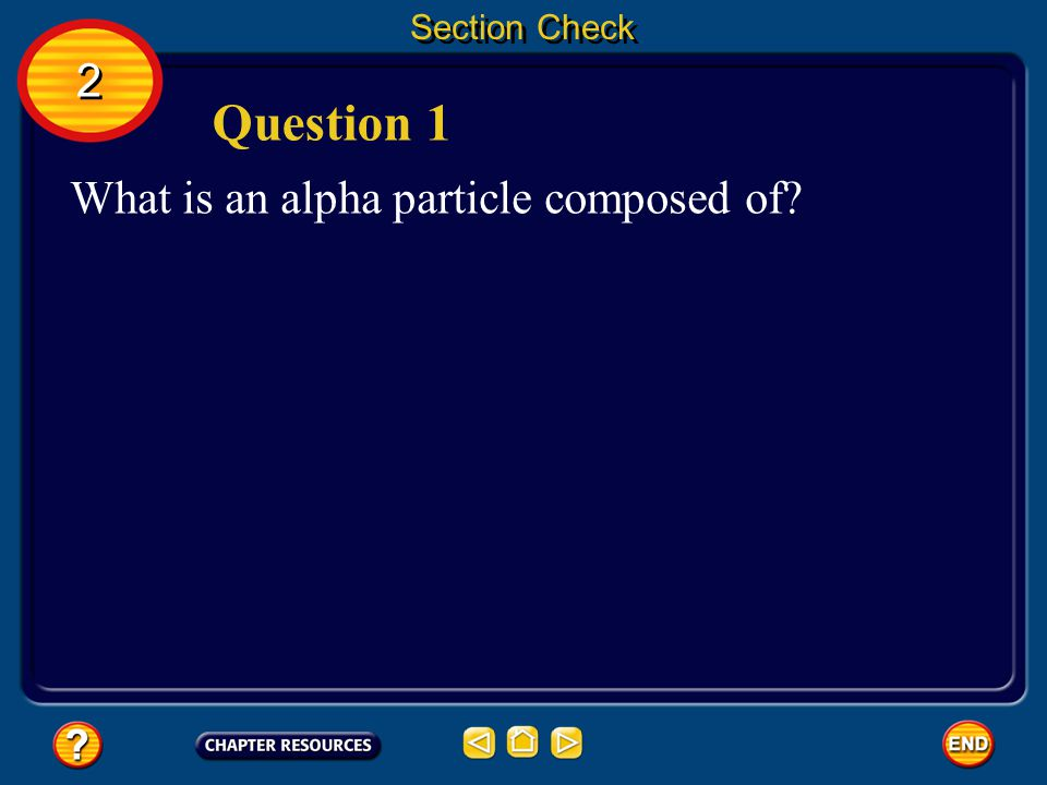 Section Check 2 Question 1 What is an alpha particle composed of
