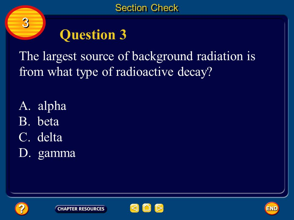 Section Check 3. Question 3. The largest source of background radiation is from what type of radioactive decay
