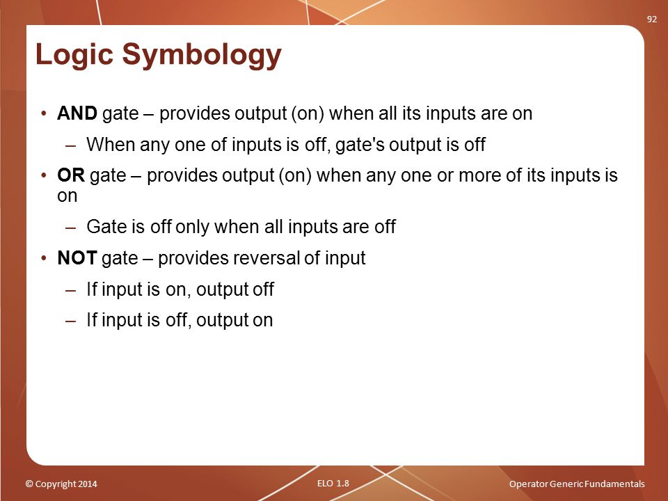 Logic Symbology AND gate – provides output (on) when all its inputs are on. When any one of inputs is off, gate s output is off.