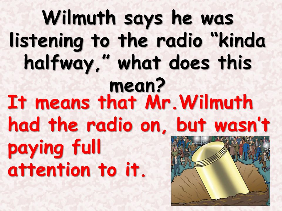 Wilmuth says he was listening to the radio kinda halfway, what does this mean