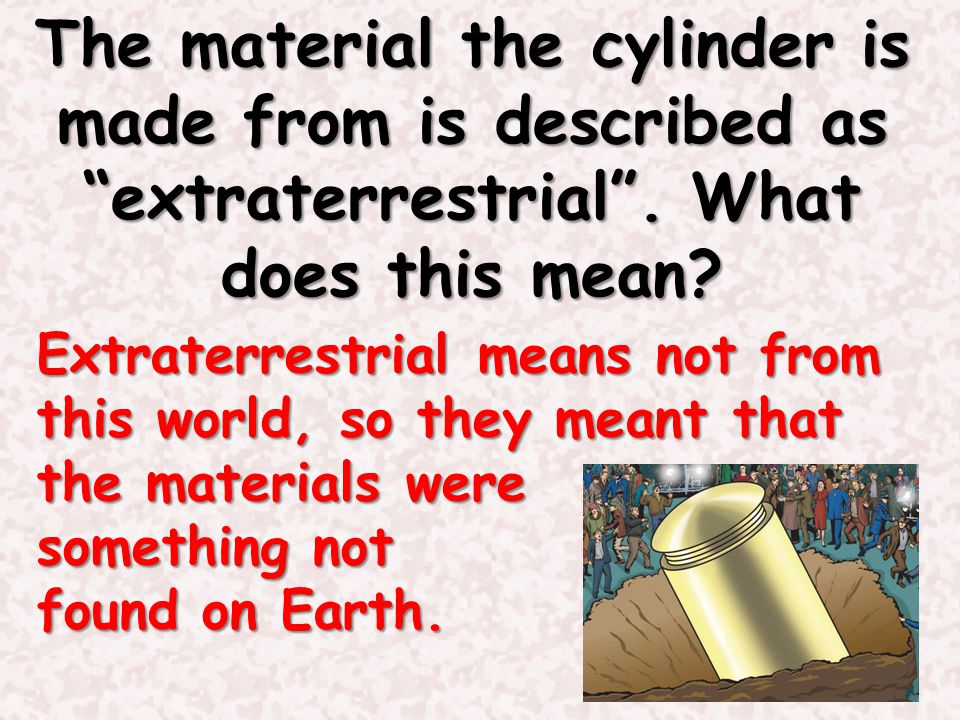 The material the cylinder is made from is described as extraterrestrial . What does this mean