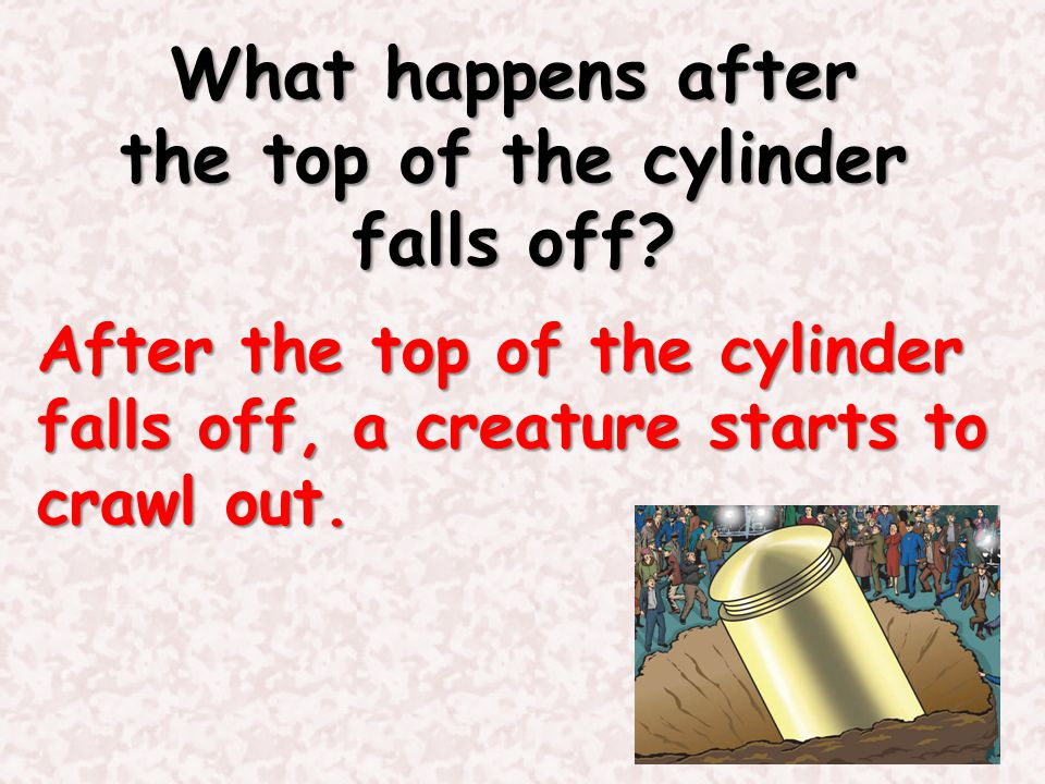 What happens after the top of the cylinder falls off