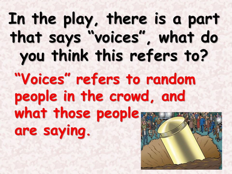 In the play, there is a part that says voices , what do you think this refers to