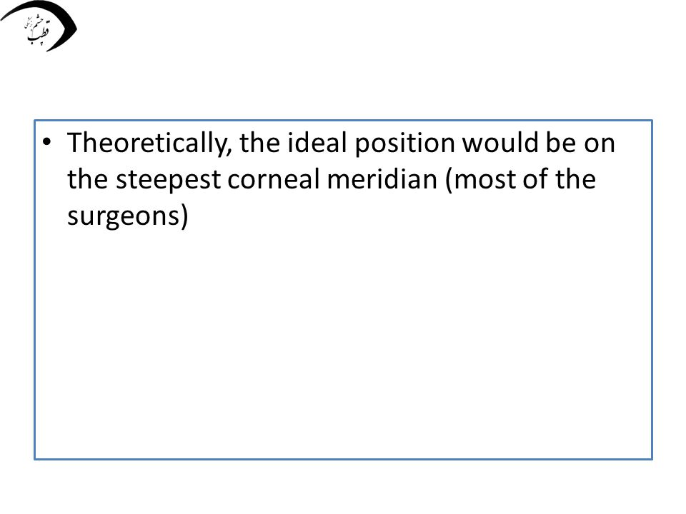 Theoretically, the ideal position would be on the steepest corneal meridian (most of the surgeons)