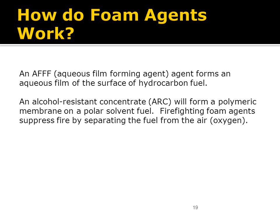 How do Foam Agents Work An AFFF (aqueous film forming agent) agent forms an aqueous film of the surface of hydrocarbon fuel.