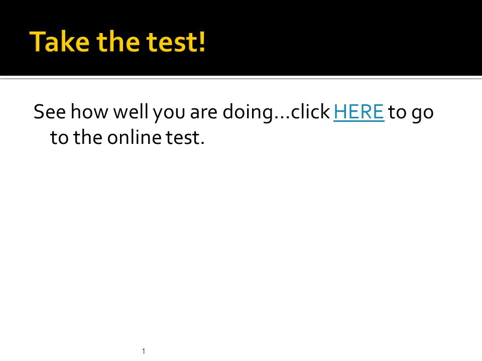 Take the test! See how well you are doing…click HERE to go to the online test. 1