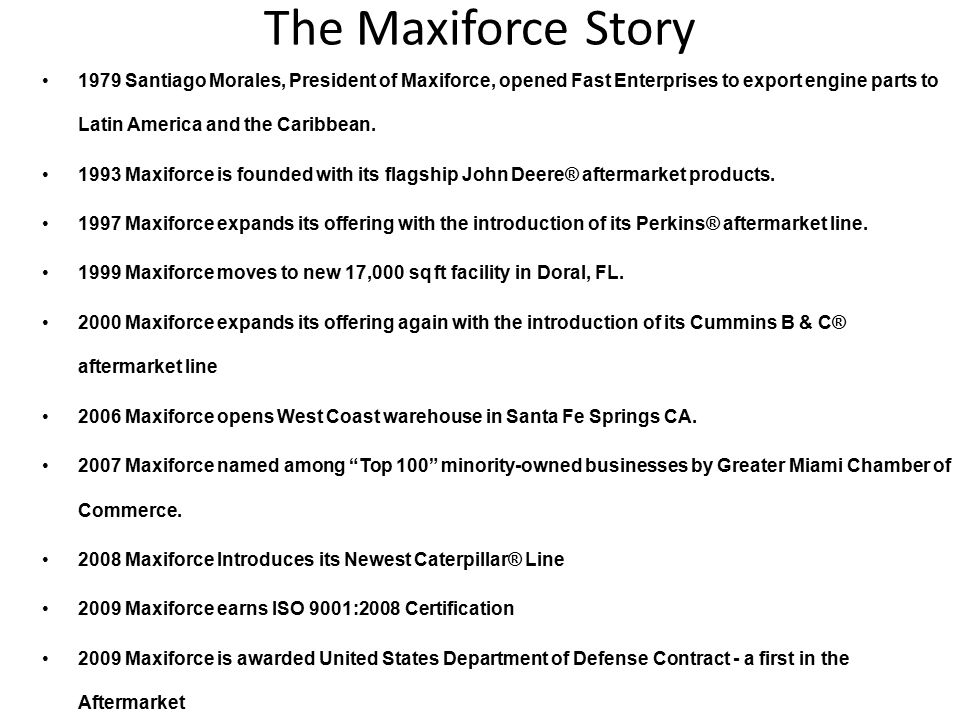 The Maxiforce Story 1979 Santiago Morales, President of Maxiforce, opened Fast Enterprises to export engine parts to Latin America and the Caribbean.