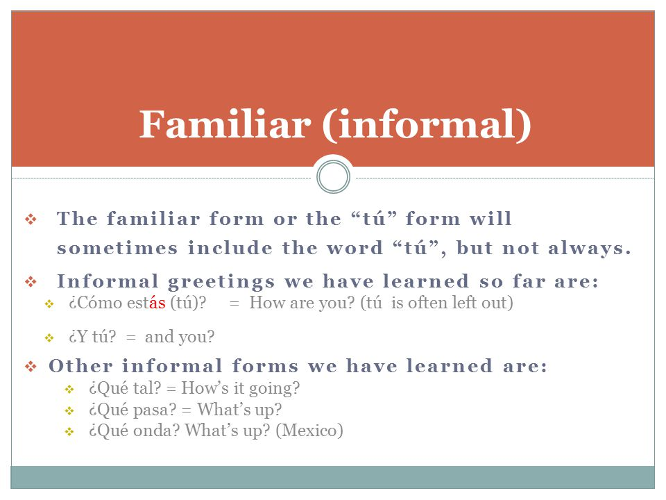 Familiar (informal) The familiar form or the tú form will sometimes include the word tú , but not always.
