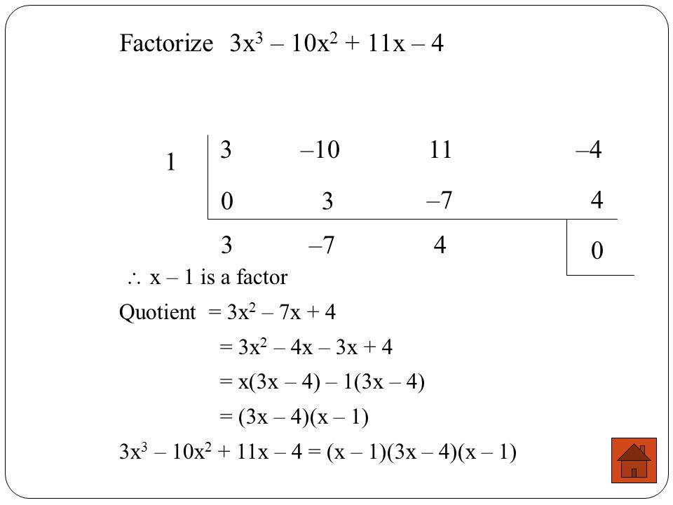 Factorize 3x3 – 10x2 + 11x – 4 3 –10 11 –4. 1. 3. –7. 4. 3. –7. 4.  x – 1 is a factor.