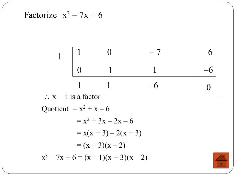 Factorize x3 – 7x + 6 1 0 – 7 6 1 1 1 –6 1 1 –6  x – 1 is a factor