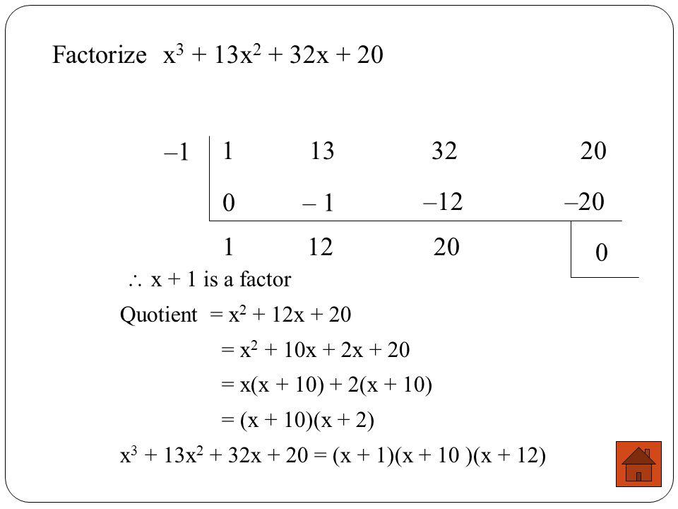 Factorize x3 + 13x2 + 32x + 20 –1. 1 13 32 20. – 1. –12. –20. 1. 12. 20.  x + 1 is a factor.