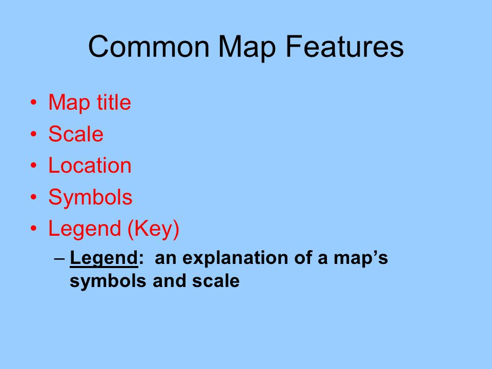 Common Map Features Map title Scale Location Symbols Legend (Key)