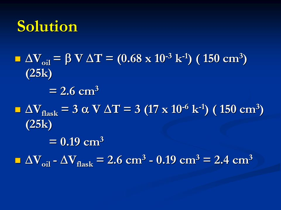 Solution Voil =  V T = (0.68 x 10-3 k-1) ( 150 cm3) (25k) = 2.6 cm3