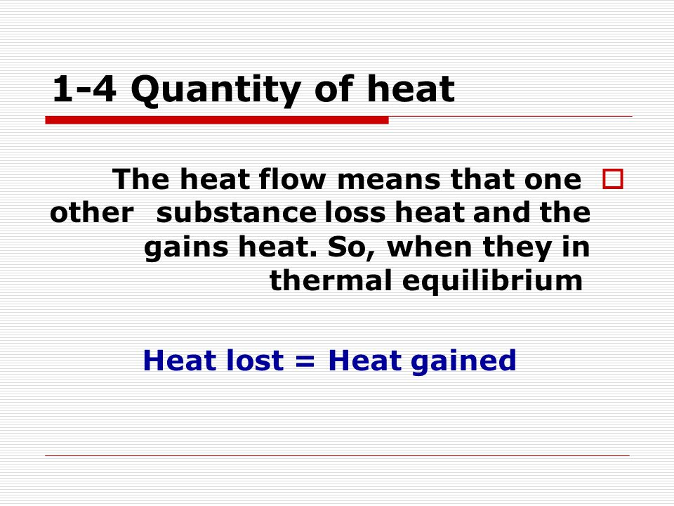 1-4 Quantity of heat The heat flow means that one substance loss heat and the other gains heat. So, when they in thermal equilibrium.