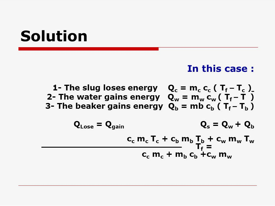 Solution In this case : 1- The slug loses energy Qc = mc cc ( Tf – Tc ) 2- The water gains energy Qw = mw cw ( Tf – T )