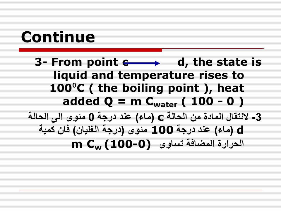 Continue 3- From point c d, the state is liquid and temperature rises to 100⁰C ( the boiling point ), heat added Q = m Cwater ( 100 - 0 )