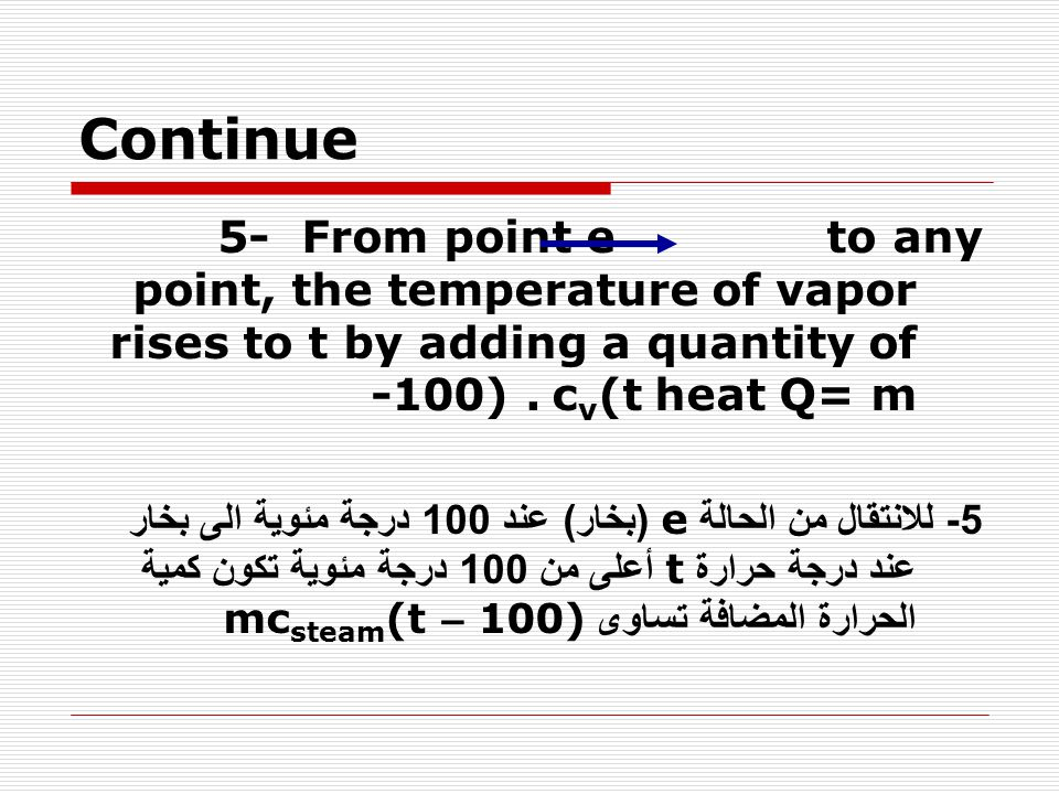 Continue 5- From point e to any point, the temperature of vapor rises to t by adding a quantity of heat Q= m cv(t -100) .