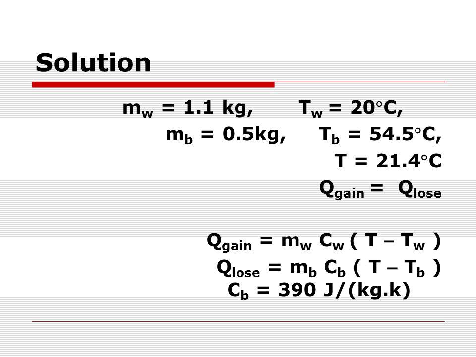 Solution mw = 1.1 kg, Tw = 20C, mb = 0.5kg, Tb = 54.5C, T = 21.4C