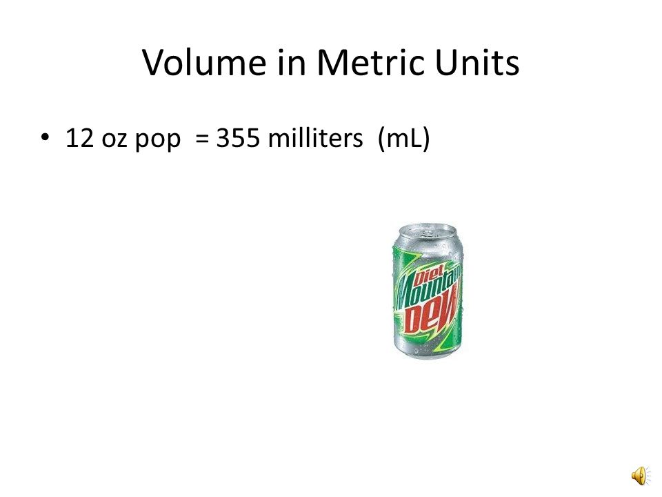 Volume in Metric Units 12 oz pop = 355 milliters (mL)