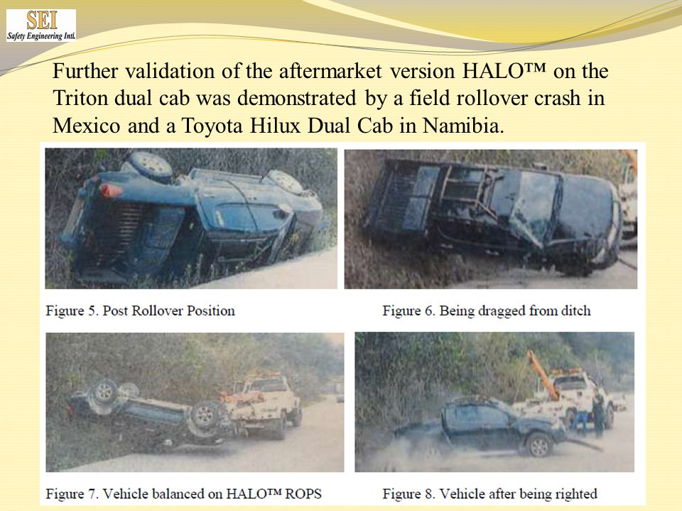 Further validation of the aftermarket version HALO™ on the Triton dual cab was demonstrated by a field rollover crash in Mexico and a Toyota Hilux Dual Cab in Namibia.
