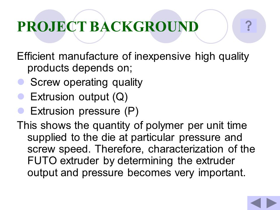 PROJECT BACKGROUND Efficient manufacture of inexpensive high quality products depends on; Screw operating quality.