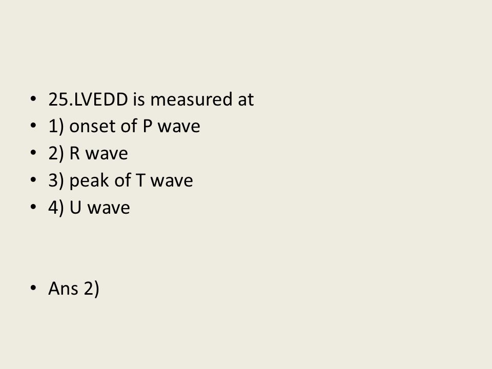 25.LVEDD is measured at 1) onset of P wave 2) R wave 3) peak of T wave 4) U wave Ans 2)
