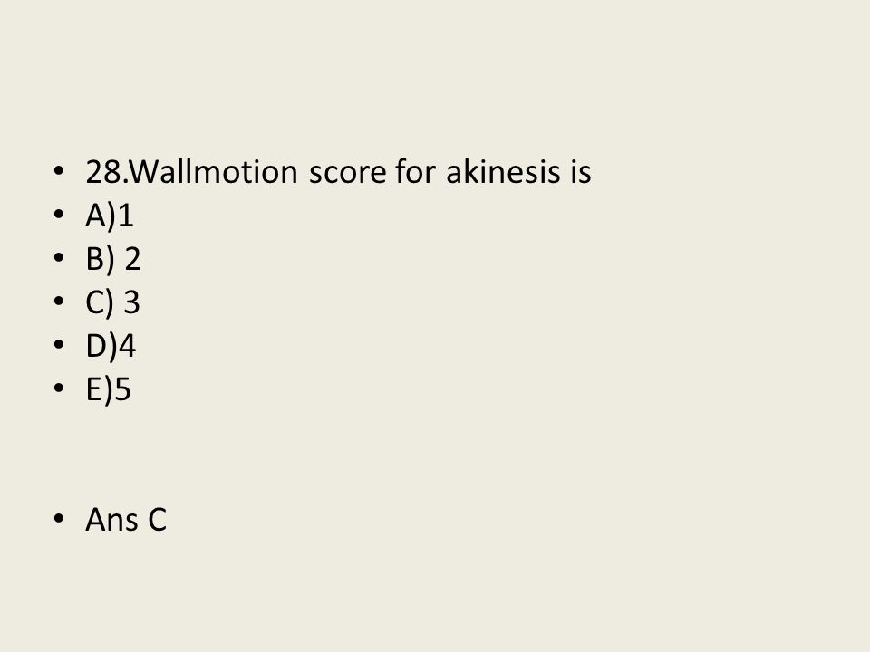 28.Wallmotion score for akinesis is
