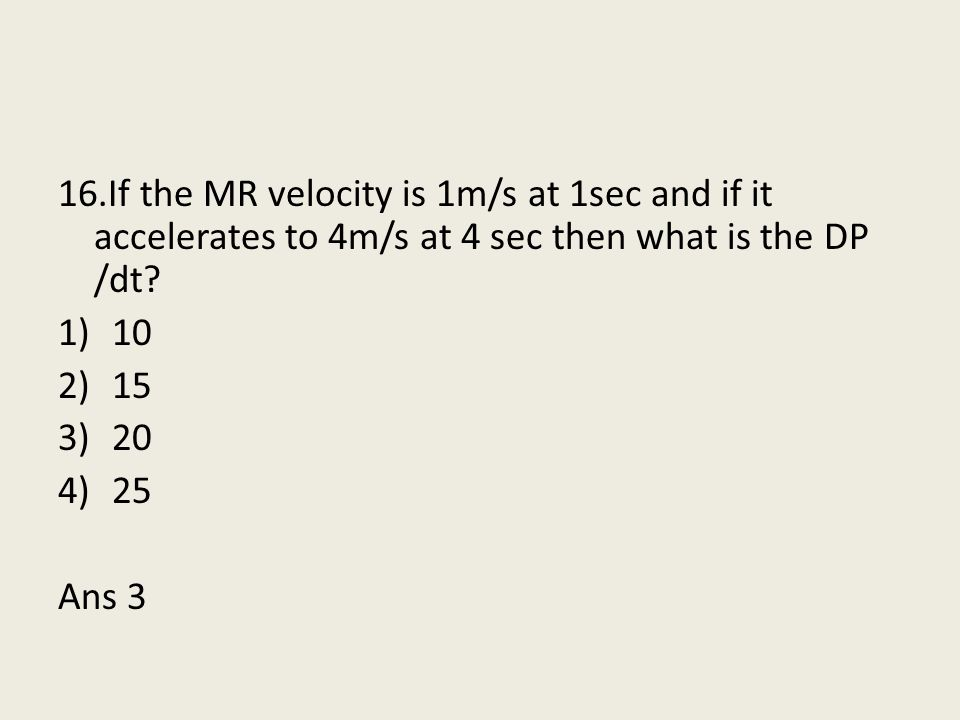 16.If the MR velocity is 1m/s at 1sec and if it accelerates to 4m/s at 4 sec then what is the DP /dt