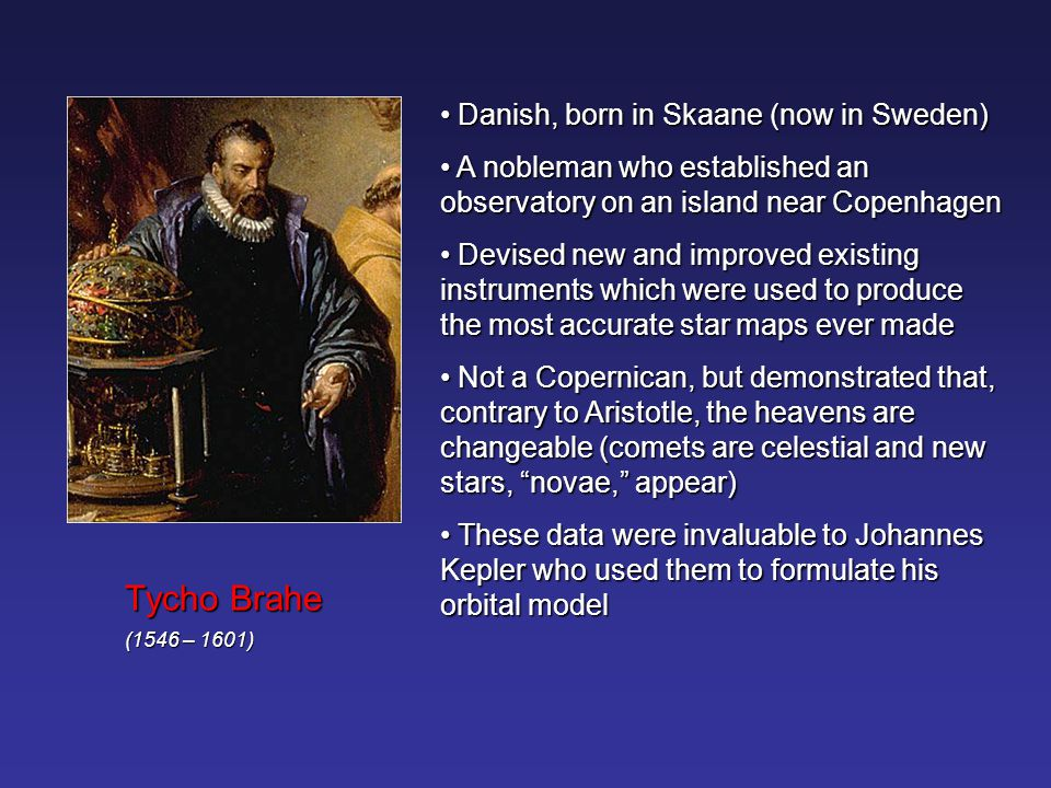 Tycho Brahe Danish, born in Skaane (now in Sweden)