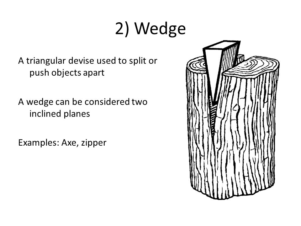 2) Wedge A triangular devise used to split or push objects apart A wedge can be considered two inclined planes Examples: Axe, zipper