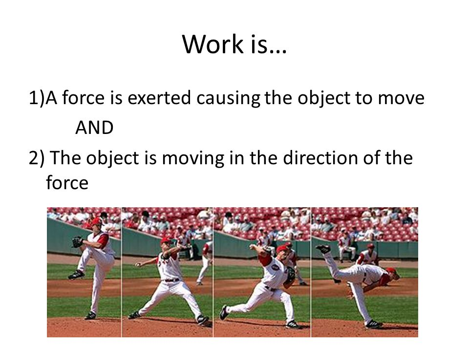 Work is… 1)A force is exerted causing the object to move AND 2) The object is moving in the direction of the force