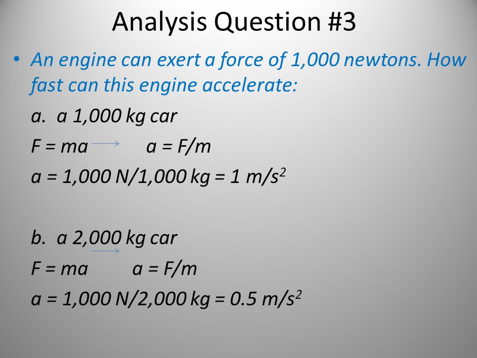 Analysis Question #3 An engine can exert a force of 1,000 newtons. How fast can this engine accelerate: