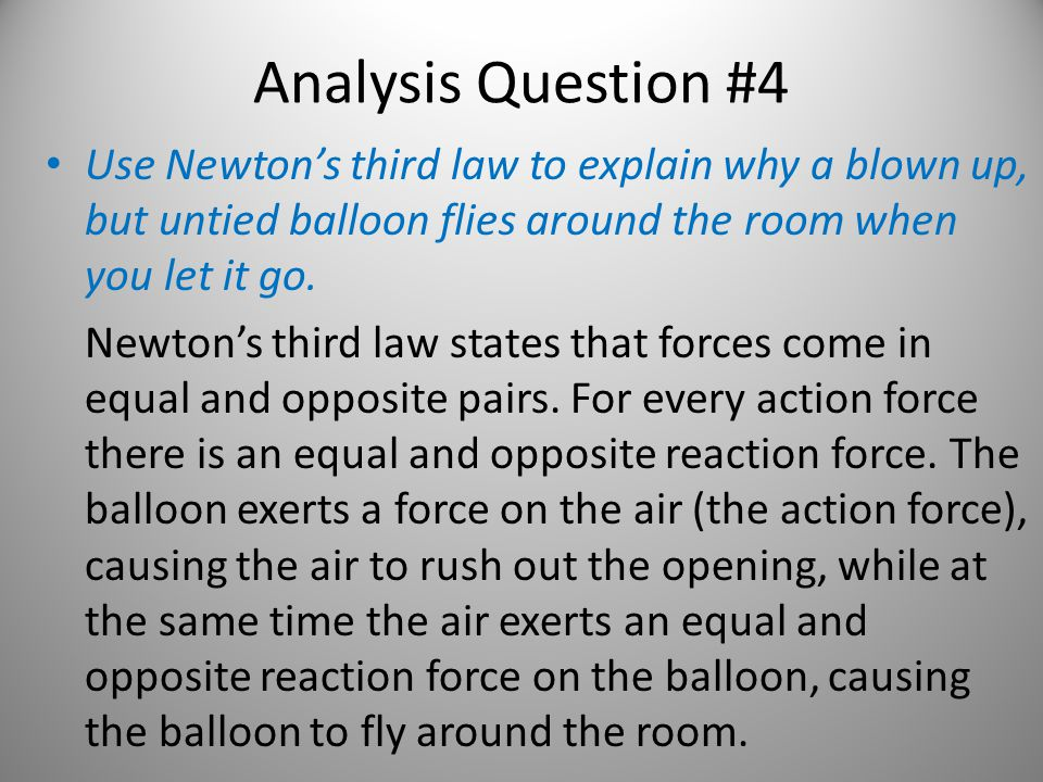 Analysis Question #4 Use Newton's third law to explain why a blown up, but untied balloon flies around the room when you let it go.